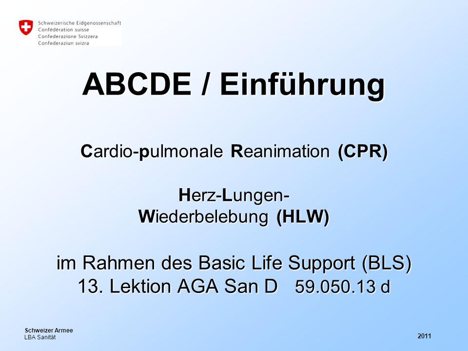 Schweizer Armee LBA Sanität 2011 ABCDE / Einführung Cardio-pulmonale Reanimation (CPR) Herz-Lungen- Wiederbelebung (HLW) im Rahmen des Basic Life Supp