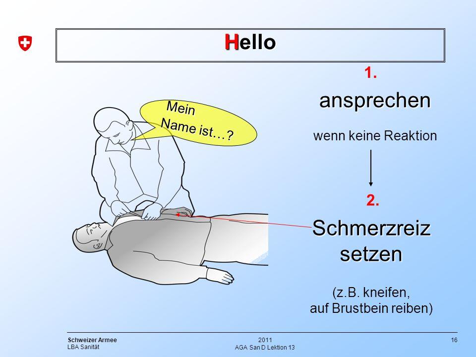 16 Schweizer Armee LBA Sanität 2011 AGA San D Lektion 13 Hello Mein Mein Name ist…? Name ist…?ansprechen Schmerzreiz setzen 1. 2. wenn keine Reaktion