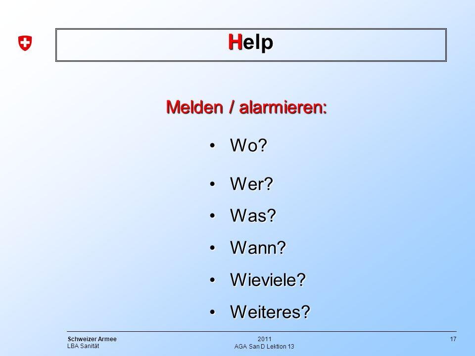17 Schweizer Armee LBA Sanität 2011 AGA San D Lektion 13 Help Melden / alarmieren: Melden / alarmieren: Wo?Wo? Wer?Wer? Was?Was? Wann?Wann? Wieviele?W