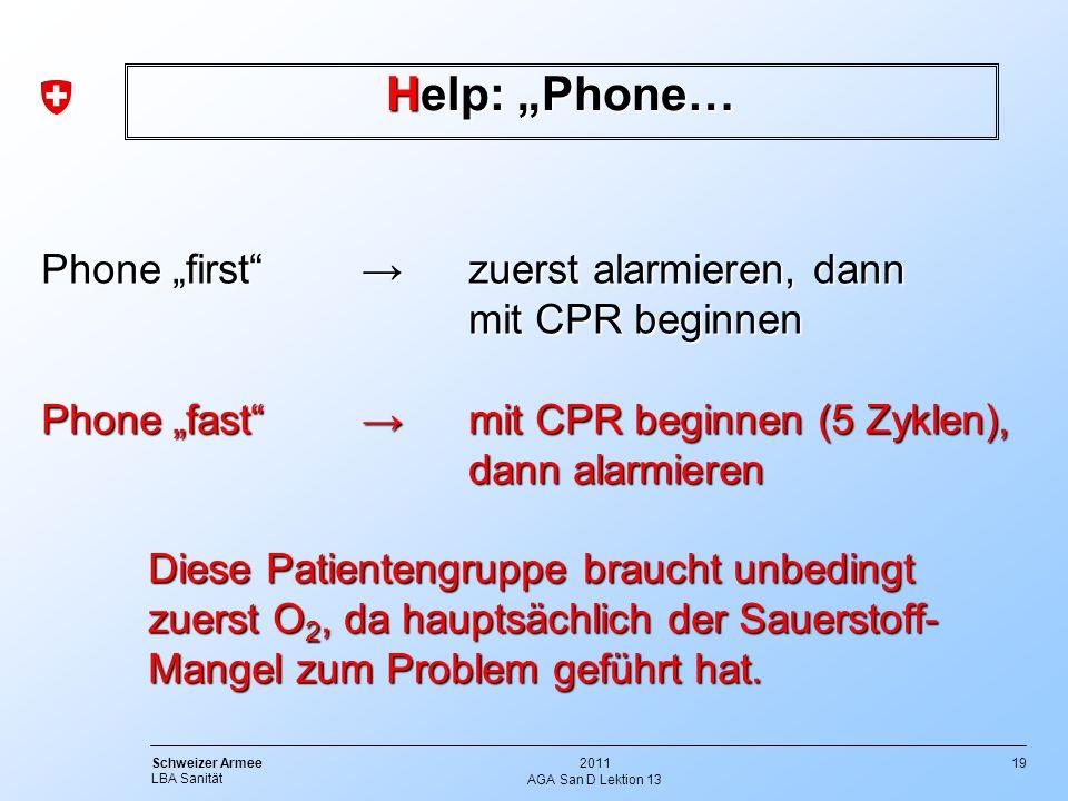 19 Schweizer Armee LBA Sanität 2011 AGA San D Lektion 13 Help: Phone… Phone firstzuerst alarmieren, dann mit CPR beginnen Phone fastmit CPR beginnen (