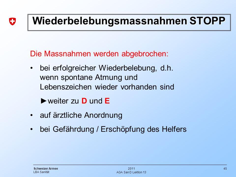 45 Schweizer Armee LBA Sanität 2011 AGA San D Lektion 13 Wiederbelebungsmassnahmen STOPP Die Massnahmen werden abgebrochen: bei erfolgreicher Wiederbe