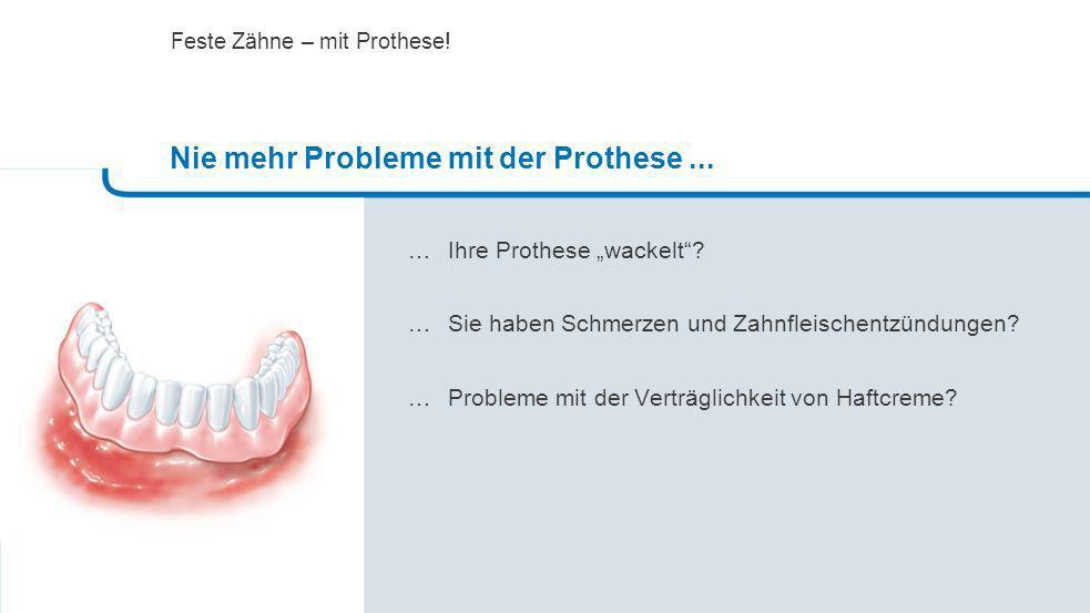 … Ihre Prothese wackelt? … Sie haben Schmerzen und Zahnfleischentzündungen? …Probleme mit der Verträglichkeit von Haftcreme? Nie mehr Probleme mit der