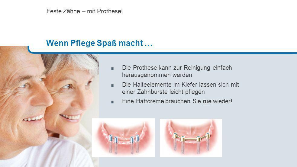 Die Prothese kann zur Reinigung einfach herausgenommen werden Die Halteelemente im Kiefer lassen sich mit einer Zahnbürste leicht pflegen Eine Haftcre