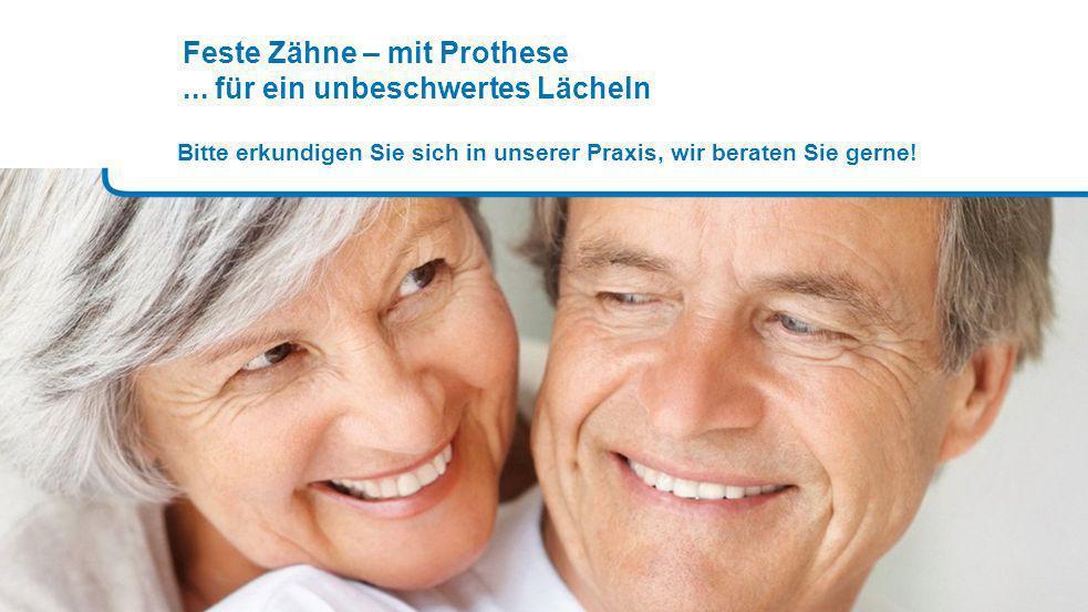 Feste Zähne – mit Prothese... für ein unbeschwertes Lächeln Bitte erkundigen Sie sich in unserer Praxis, wir beraten Sie gerne!