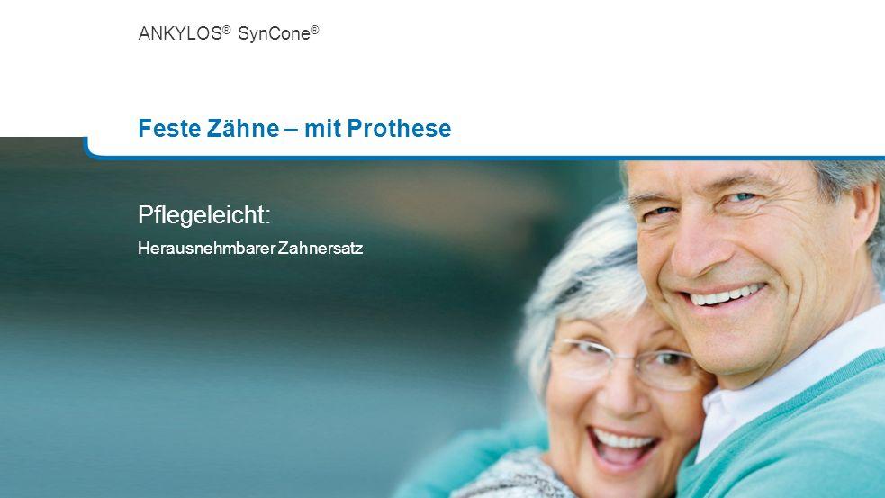 ANKYLOS ® SynCone ® Feste Zähne – mit Prothese Pflegeleicht: Herausnehmbarer Zahnersatz