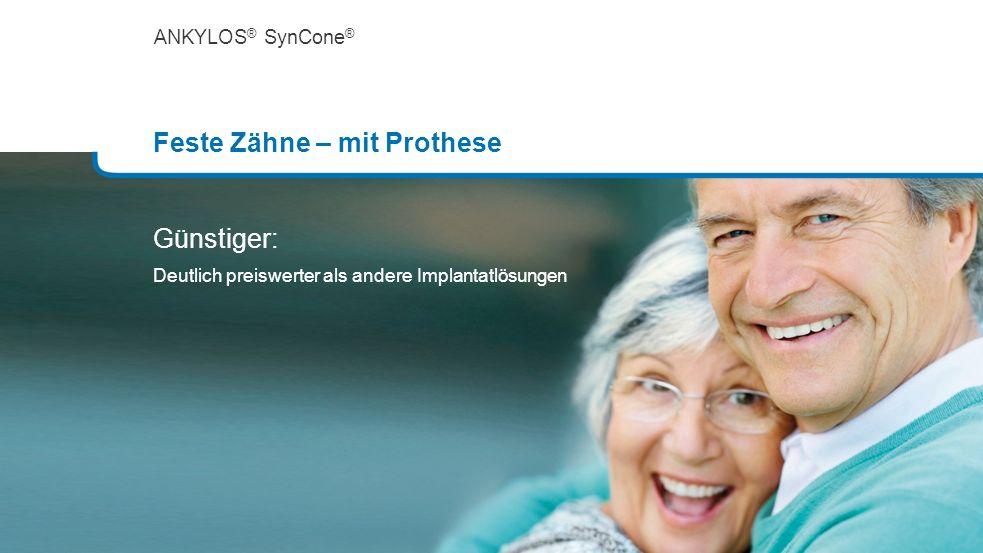 ANKYLOS ® SynCone ® Feste Zähne – mit Prothese Günstiger: Deutlich preiswerter als andere Implantatlösungen