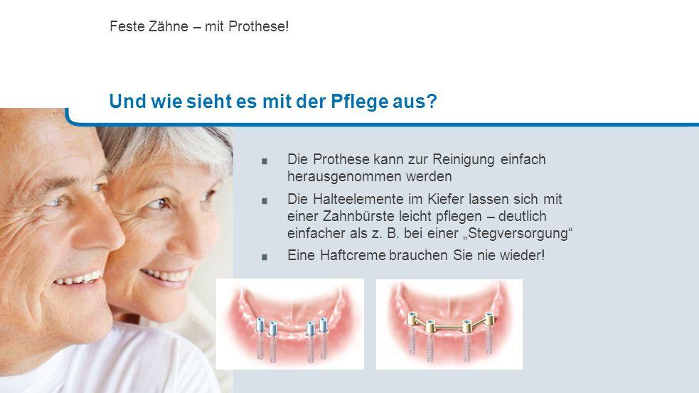Die Prothese kann zur Reinigung einfach herausgenommen werden Die Halteelemente im Kiefer lassen sich mit einer Zahnbürste leicht pflegen – deutlich e