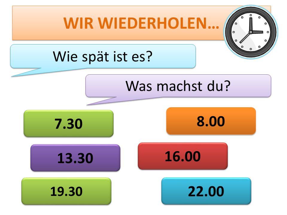 WIR WIEDERHOLEN… Wie spät ist es? 13.30 8.00 22.00 19.30 16.00 7.30 Was machst du?
