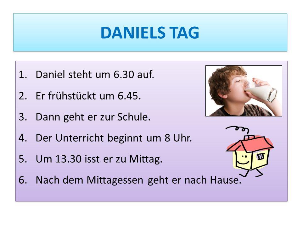 DANIELS TAG 1.Daniel steht um 6.30 auf.2.Er frühstückt um 6.45.