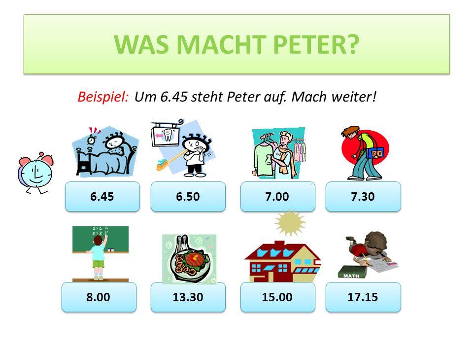 WAS MACHT PETER.6.45 6.50 7.00 7.30 8.00 13.30 15.00 17.15 Beispiel: Um 6.45 steht Peter auf.
