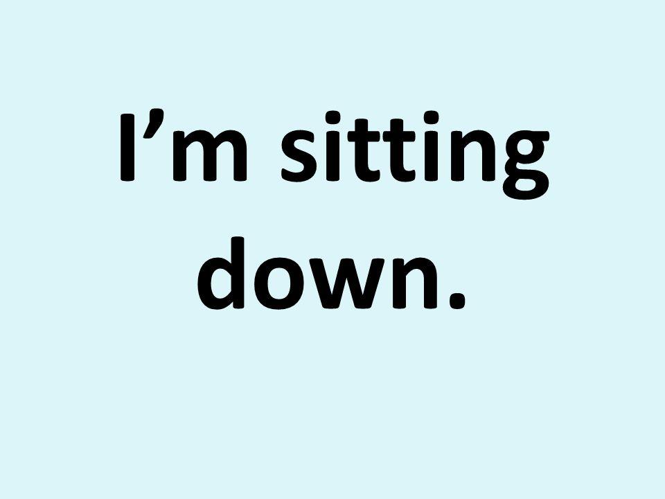 Im sitting down.
