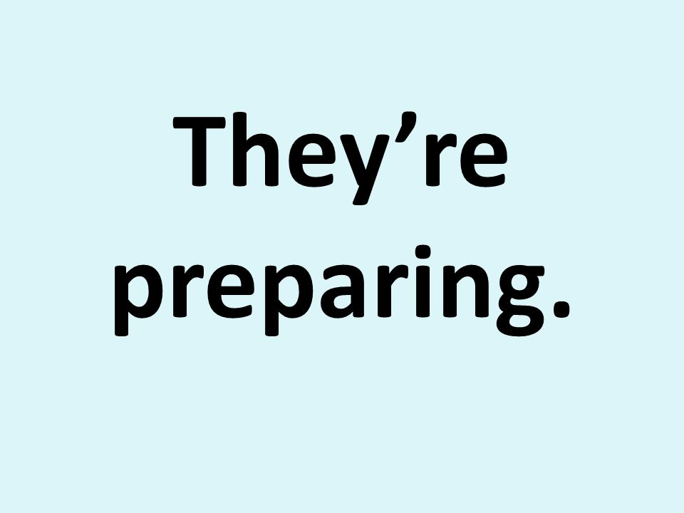 Theyre preparing.