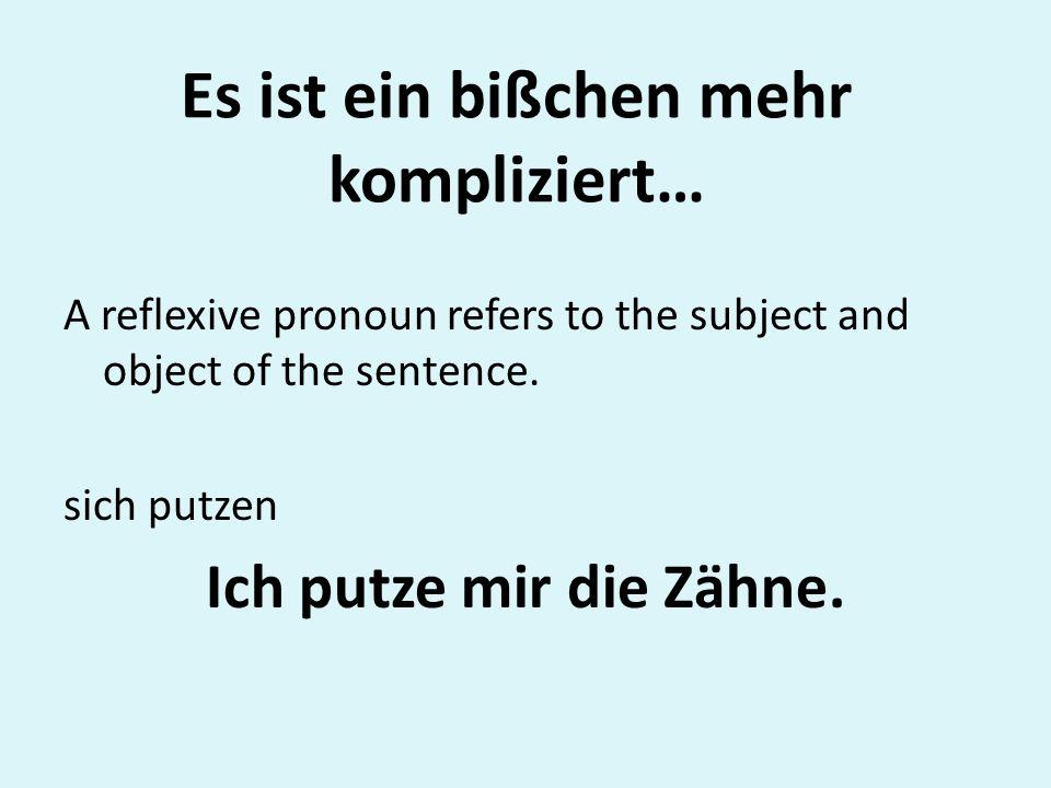 Es ist ein bißchen mehr kompliziert… A reflexive pronoun refers to the subject and object of the sentence. sich putzen Ich putze mir die Zähne.