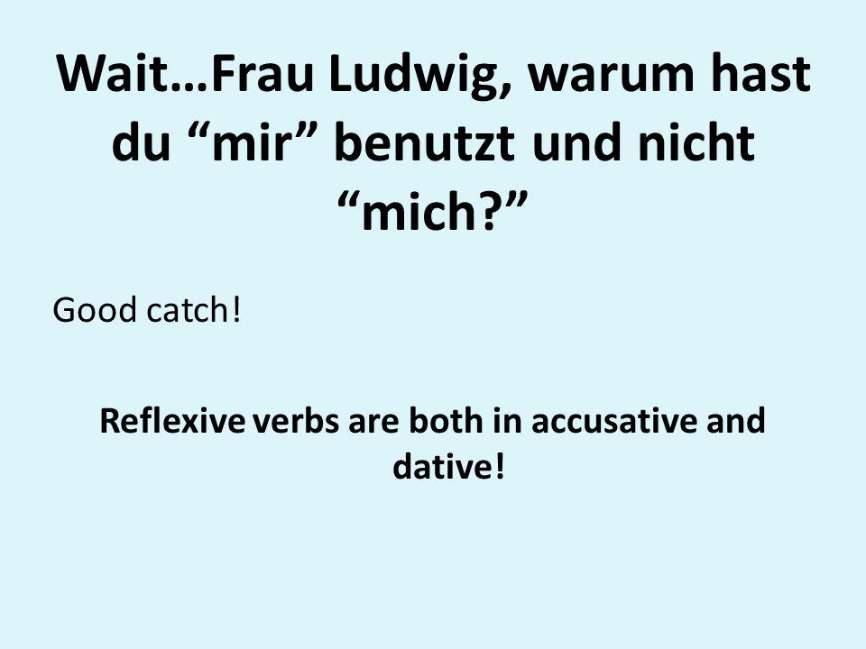 Wait…Frau Ludwig, warum hast du mir benutzt und nicht mich? Good catch! Reflexive verbs are both in accusative and dative!