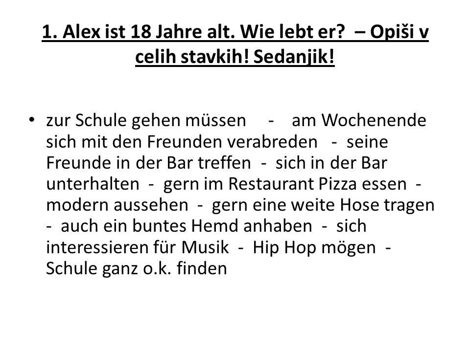 1. Alex ist 18 Jahre alt. Wie lebt er? – Opiši v celih stavkih! Sedanjik! zur Schule gehen müssen - am Wochenende sich mit den Freunden verabreden - s
