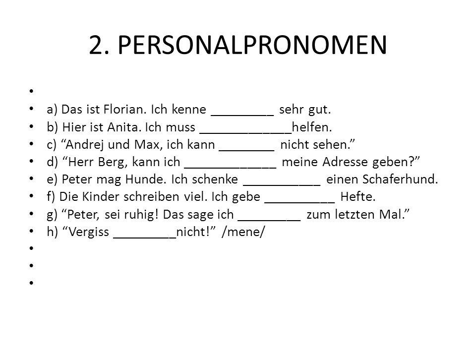 2. PERSONALPRONOMEN a) Das ist Florian. Ich kenne _________ sehr gut. b) Hier ist Anita. Ich muss _____________helfen. c) Andrej und Max, ich kann ___