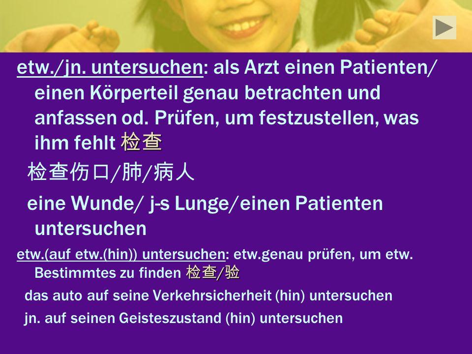 etw./jn. untersuchen: als Arzt einen Patienten/ einen Körperteil genau betrachten und anfassen od. Prüfen, um festzustellen, was ihm fehlt / / eine Wu