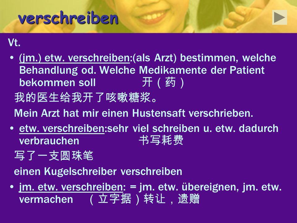 verschreiben Vt. (jm.) etw. verschreiben:(als Arzt) bestimmen, welche Behandlung od. Welche Medikamente der Patient bekommen soll Mein Arzt hat mir ei
