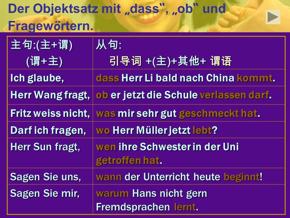 Der Objektsatz mit dass, ob und Fragew ö rtern. :( + ) :( + ) ( + ) ( + ) : +( )+ + +( )+ + Ich glaube, dass Herr Li bald nach China kommt. Herr Wang