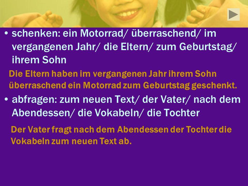 schenken: ein Motorrad/ überraschend/ im vergangenen Jahr/ die Eltern/ zum Geburtstag/ ihrem Sohn abfragen: zum neuen Text/ der Vater/ nach dem Abende