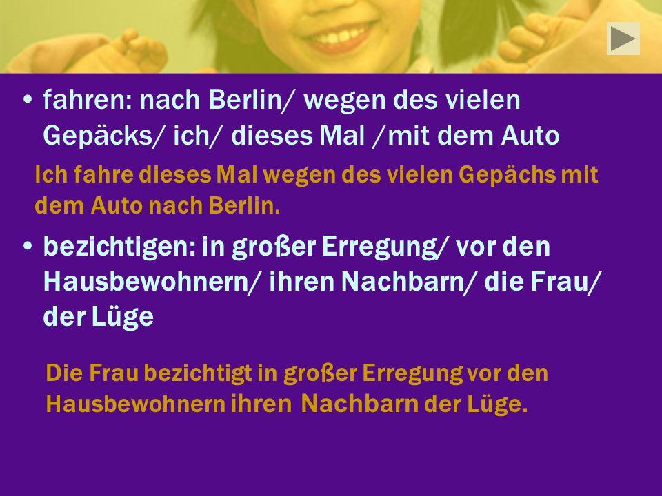 fahren: nach Berlin/ wegen des vielen Gepäcks/ ich/ dieses Mal /mit dem Auto bezichtigen: in großer Erregung/ vor den Hausbewohnern/ ihren Nachbarn/ d