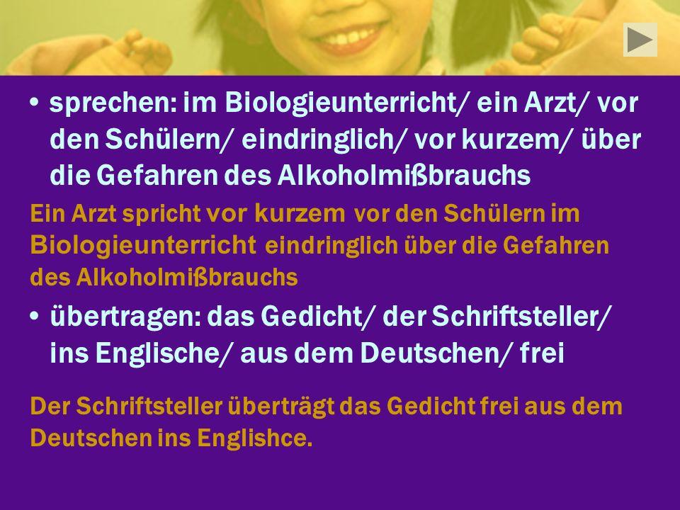 sprechen: im Biologieunterricht/ ein Arzt/ vor den Schülern/ eindringlich/ vor kurzem/ über die Gefahren des Alkoholmißbrauchs übertragen: das Gedicht