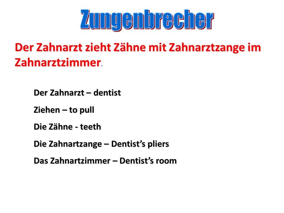 Der Zahnarzt – dentist Ziehen – to pull Die Zähne - teeth Die Zahnartzange – Dentists pliers Das Zahnartzimmer – Dentists room Der Zahnarzt zieht Zähn