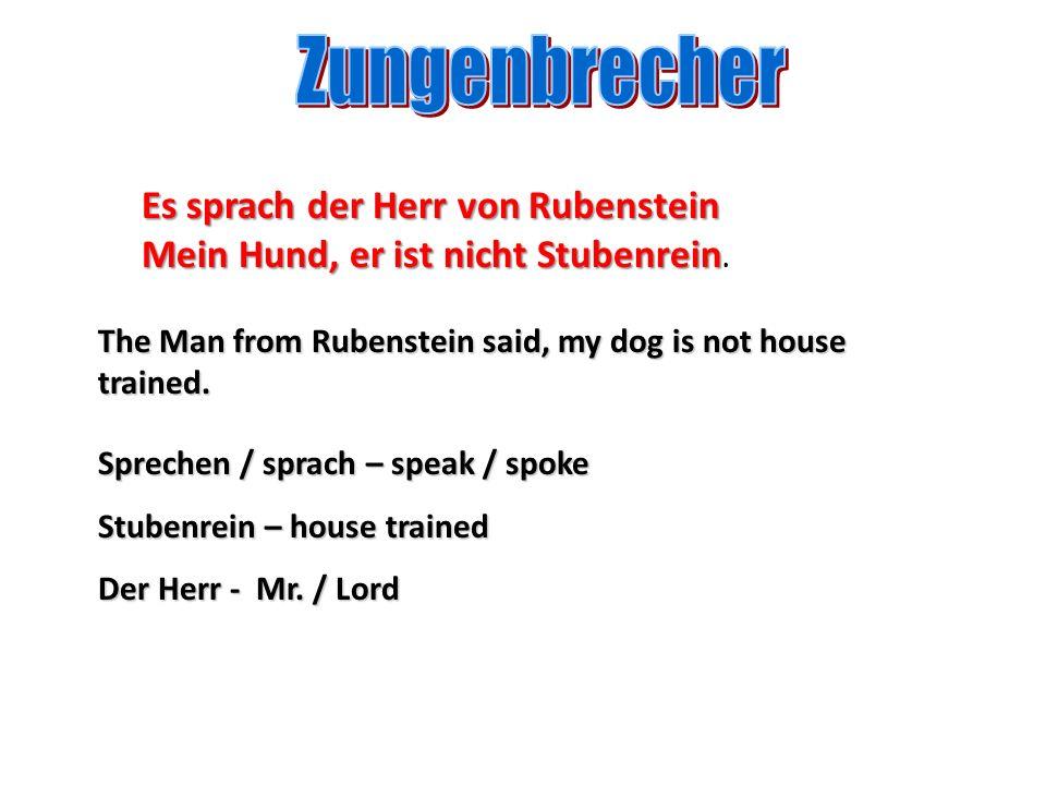 Sprechen / sprach – speak / spoke Stubenrein – house trained Der Herr - Mr. / Lord Es sprach der Herr von Rubenstein Mein Hund, er ist nicht Stubenrei
