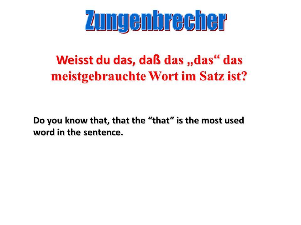Weisst du das, da ß das das das meistgebrauchte Wort im Satz ist? Do you know that, that the that is the most used word in the sentence.