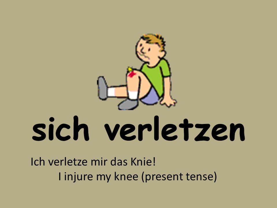 Ich verletze mir das Knie! I injure my knee (present tense)
