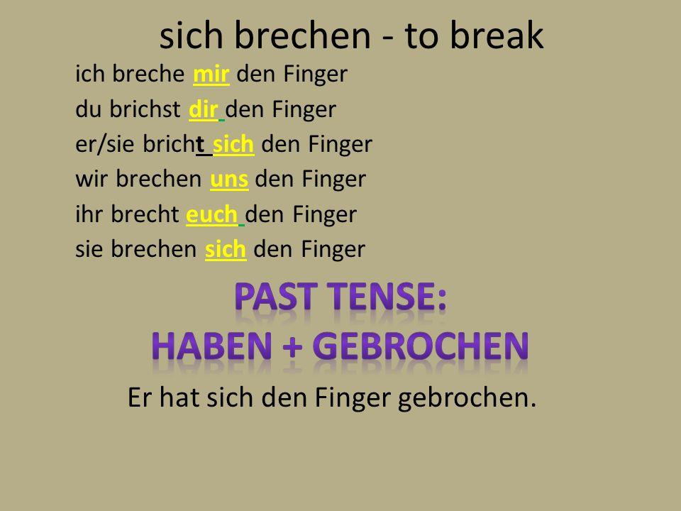 sich brechen - to break ich breche mir den Finger du brichst dir den Finger er/sie bricht sich den Finger wir brechen uns den Finger ihr brecht euch d