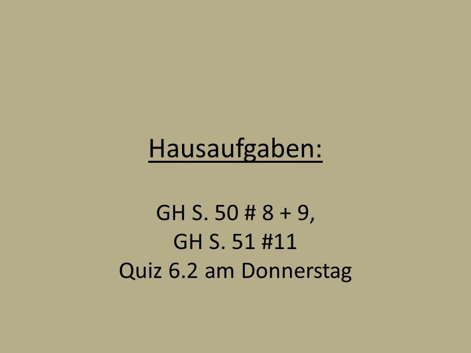 Hausaufgaben: GH S. 50 # 8 + 9, GH S. 51 #11 Quiz 6.2 am Donnerstag