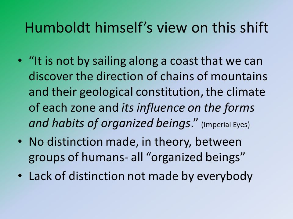 Humboldt himselfs view on this shift It is not by sailing along a coast that we can discover the direction of chains of mountains and their geological constitution, the climate of each zone and its influence on the forms and habits of organized beings.