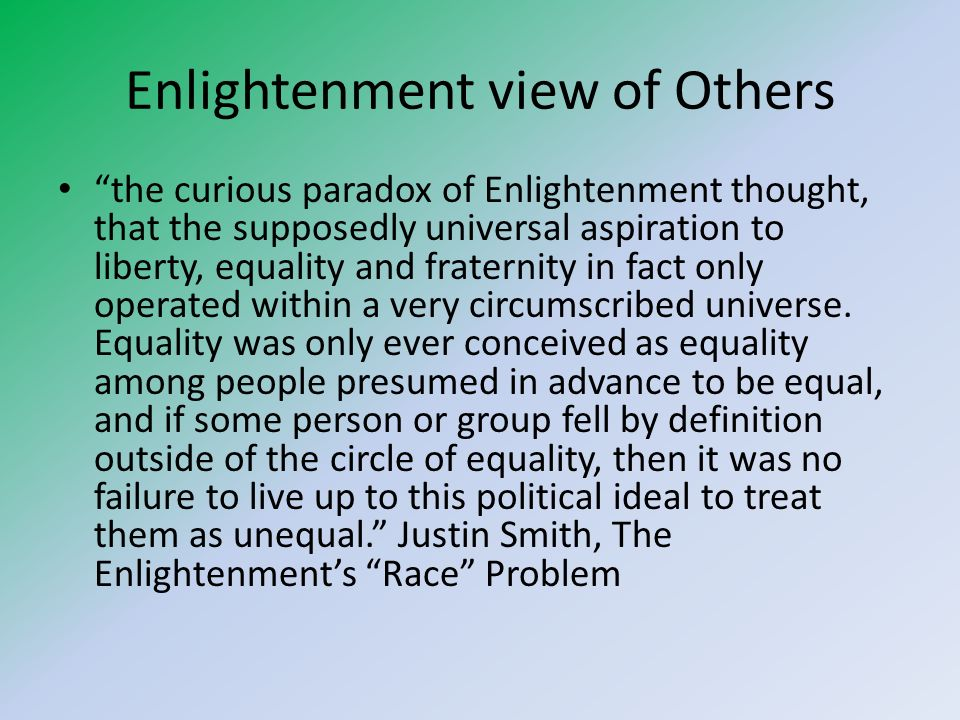 Enlightenment view of Others the curious paradox of Enlightenment thought, that the supposedly universal aspiration to liberty, equality and fraternity in fact only operated within a very circumscribed universe.