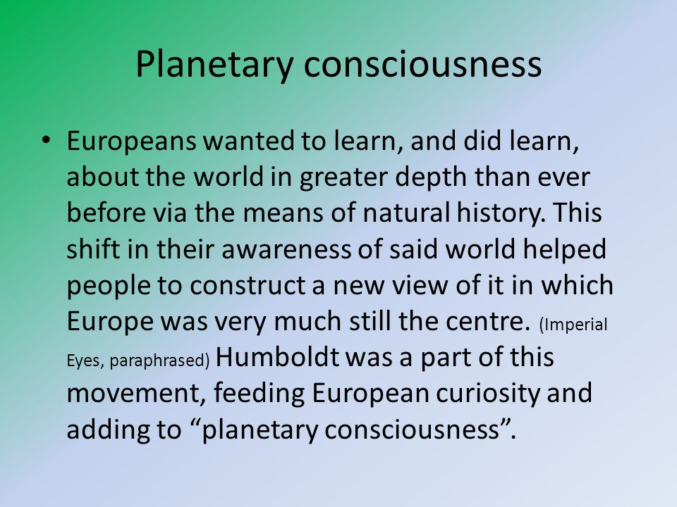 Planetary consciousness Europeans wanted to learn, and did learn, about the world in greater depth than ever before via the means of natural history.