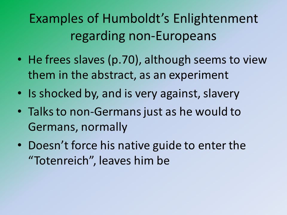 Examples of Humboldts more problematic behaviour Refers to European monks and, presumably, his tour guide as Abergläubische Tölpel, p.73 He upsets natives by effectively grave robbing, shows no respect to the dead, may not even have permission to enter the cave in the first place Is haunted by guilt over losing his dog, but not of allowing the Spanish to torture people without complaining or of accepting Pater Zeas wiping out of an entire tribe.