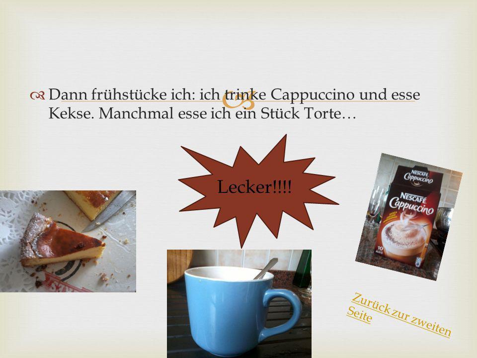Dann frühstücke ich: ich trinke Cappuccino und esse Kekse. Manchmal esse ich ein Stück Torte… Lecker!!!! Zurück zur zweiten Seite