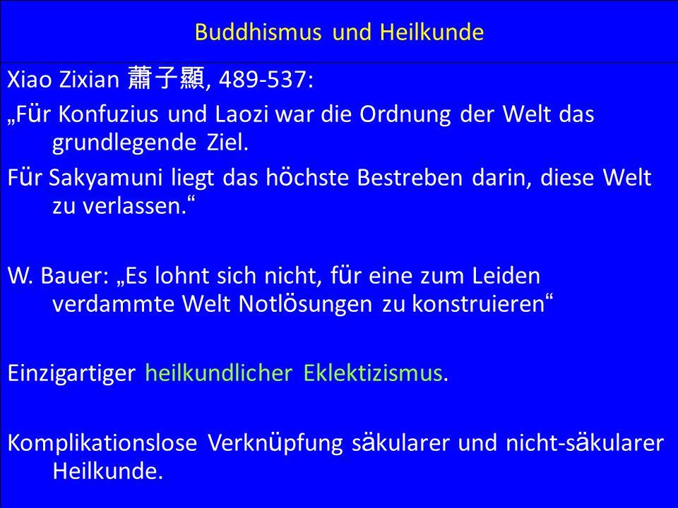 Buddhismus und Heilkunde Xiao Zixian, 489-537: F ü r Konfuzius und Laozi war die Ordnung der Welt das grundlegende Ziel. F ü r Sakyamuni liegt das h ö