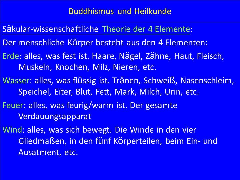 Buddhismus und Heilkunde S ä kular-wissenschaftliche Theorie der 4 Elemente: Der menschliche K ö rper besteht aus den 4 Elementen: Erde: alles, was fe
