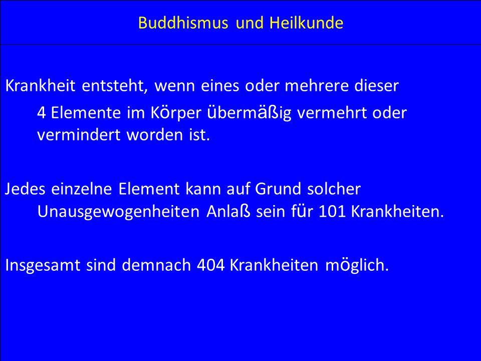 Buddhismus und Heilkunde Krankheit entsteht, wenn eines oder mehrere dieser 4 Elemente im K ö rper ü berm äß ig vermehrt oder vermindert worden ist. J