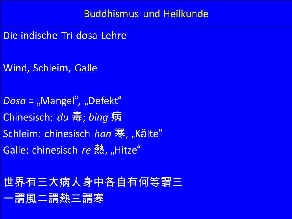 Buddhismus und Heilkunde Die indische Tri-dosa-Lehre Wind, Schleim, Galle Dosa = Mangel, Defekt Chinesisch: du ; bing Schleim: chinesisch han, K ä lte