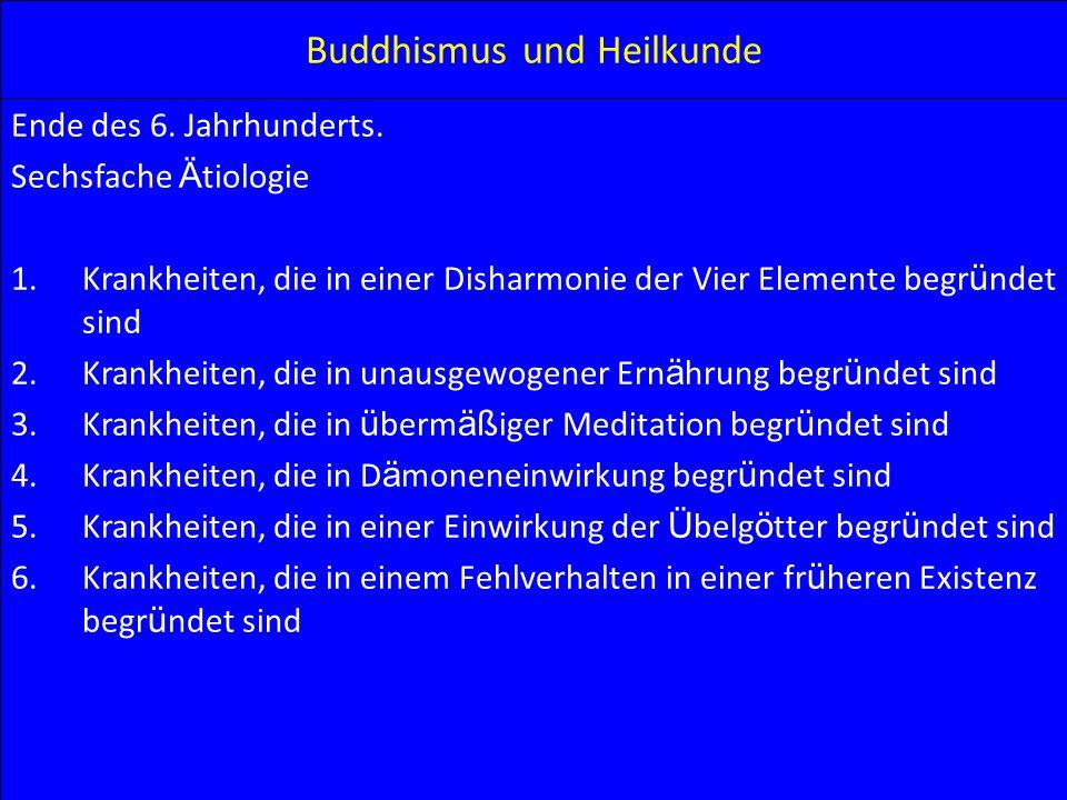 Buddhismus und Heilkunde Ende des 6. Jahrhunderts. Sechsfache Ä tiologie 1.Krankheiten, die in einer Disharmonie der Vier Elemente begr ü ndet sind 2.