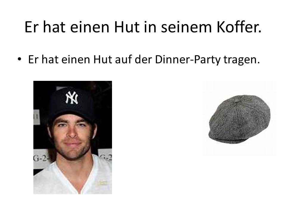 Er hat einen Hut in seinem Koffer. Er hat einen Hut auf der Dinner-Party tragen.