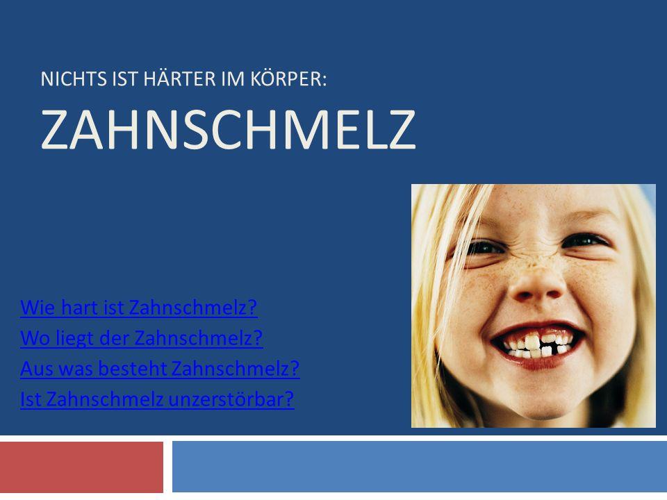 NICHTS IST HÄRTER IM KÖRPER: ZAHNSCHMELZ Wie hart ist Zahnschmelz? Wo liegt der Zahnschmelz? Aus was besteht Zahnschmelz? Ist Zahnschmelz unzerstörbar