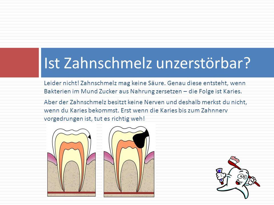 Leider nicht! Zahnschmelz mag keine Säure. Genau diese entsteht, wenn Bakterien im Mund Zucker aus Nahrung zersetzen – die Folge ist Karies. Aber der