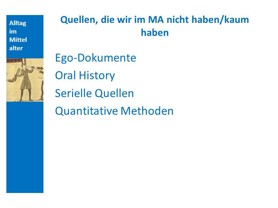 Alltag im Mittel alter Quellen, die wir im MA nicht haben/kaum haben Ego-Dokumente Oral History Serielle Quellen Quantitative Methoden