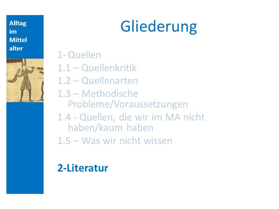 Alltag im Mittel alter Gliederung 1-Quellen 1.1 – Quellenkritik 1.2 – Quellenarten 1.3 – Methodische Probleme/Voraussetzungen 1.4 - Quellen, die wir im MA nicht haben/kaum haben 1.5 – Was wir nicht wissen 2-Literatur Aufbau der Vorlesungsstunde:
