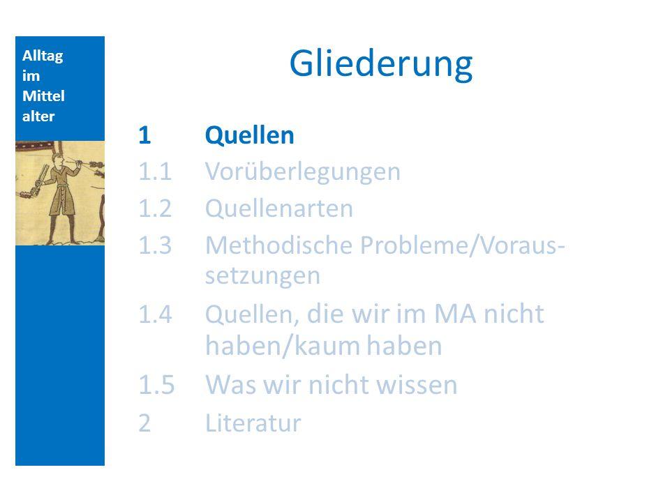 Alltag im Mittel alter Gliederung 1Quellen 1.1 Vorüberlegungen 1.2 Quellenarten 1.3 Methodische Probleme/Voraus- setzungen 1.4 Quellen, die wir im MA nicht haben/kaum haben 1.5Was wir nicht wissen 2Literatur Aufbau der Vorlesungsstunde: