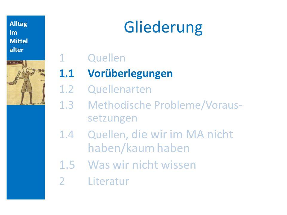 Alltag im Mittel alter Gliederung 1 Quellen 1.1Vorüberlegungen 1.2 Quellenarten 1.3 Methodische Probleme/Voraus- setzungen 1.4 Quellen, die wir im MA nicht haben/kaum haben 1.5Was wir nicht wissen 2Literatur Aufbau der Vorlesungsstunde: