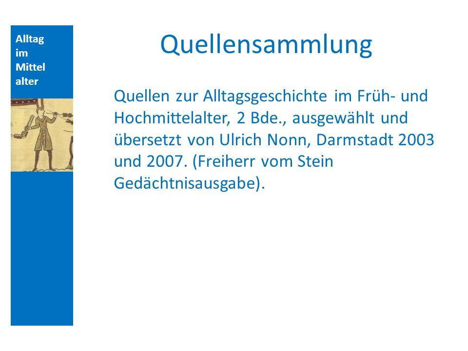 Alltag im Mittel alter Quellensammlung Quellen zur Alltagsgeschichte im Früh- und Hochmittelalter, 2 Bde., ausgewählt und übersetzt von Ulrich Nonn, Darmstadt 2003 und 2007.